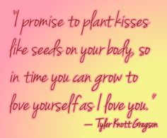 I promise to plant kisses like seeds on your body, so in time you can grow to love yourself as I love you. (Tyler Knott Gregson)