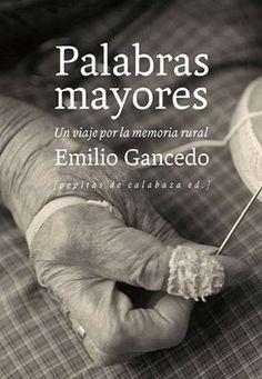 Palabras mayores : un viaje por la memoria rural / Emilio Gancedo.  Logroño : Pepitas de Calabaza, 2015 Sign.: BETNO 8386 Recomanat al Fb del MVE el 24/02/2016