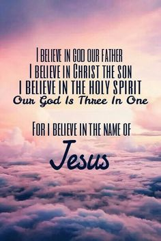 I believe in God our Father                        I believe in Christ the Son                         I believe in the Holy Spirit                   Our God is three in one                      FOR I BELIEVE IN THE NAME OF JESUS