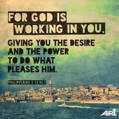 For God is working in you giving you the desire and the power to do what pleases him. (Philippians 2:13 NLT) #scripture4atm