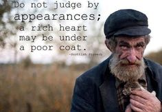Do not judge by appearances; a rich heart may be under a poor coat.