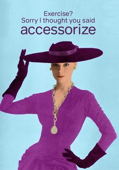 Exercise? Sorry I thought you said accessorize!