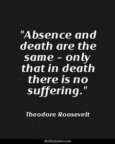 Absence and death are the same. Only that in death there is no suffering - Theodore Roosevelt