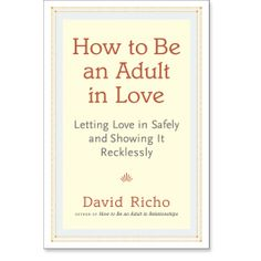 How to Be an Adult in Love: Letting Love in Safely and Showing It Recklessly: 9781611800340: David Richo: Books: Shambhala Publications