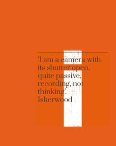 'I am a camera with its shutter open, quite passive, recording, not thinking'. Christopher Isherwood #orange #isherwood
