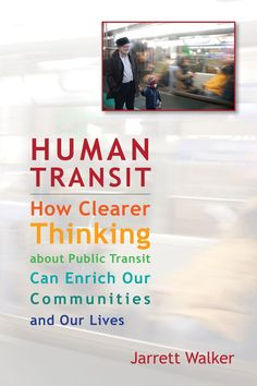 Jarrett Walker: Human Transit: How clearer thinking about public transit can enrich our communities and our lives