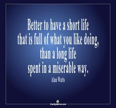 Better to have a short life that is full of what you like doing, than a long life spent in a miserable way.
