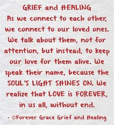 GRIEF and HEALING As we connect to each other, we connect to our loved ones. We talk about them, not for attention, but instead, to keep our love for them alive. We speak their name, because the SOUL'S LIGHT SHINES ON. We realize that LOVE is FOREVER, in us all, without end.