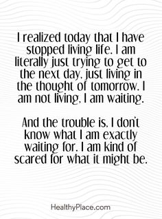 Quote on anxiety: I realized today that I have stopped living life. I am literally just trying to get to the next day, just living in the thought of tomorrow. I am not living. I am waiting. And the trouble is, I don't know what I am exactly waiting for. I am exactly waiting for. I am kind of scared for what it might be. www.HealthyPlace.com