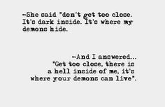 "-""She said 'don't get too close. Its dark inside. It's where my demons hide.' And I answered ….'Get too close.There is hell inside of me. Its where your demons can live. The Words, The Chaos Of Stars, Quotes To Live By, Me Quotes, Qoutes, Dark Love Quotes, Chaos Quotes, Truth Quotes, Star Quotes"