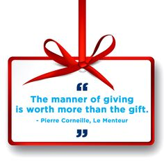 """The manner of giving is worth more than the gift."" - Pierre Corneille, Le Menteur"