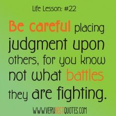 Life-lesson quotes - Be careful placing judgment upon others, for you know not what battles they are fighting.