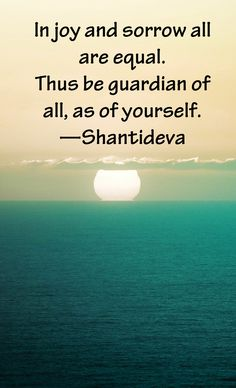 """""""In joy and sorrow all are equal. Thus be guardian of all, as of yourself."""" —Shantideva"""