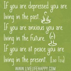 If You Are Depressed You Are Living In The Past. If You Are Anxious You Are Living In The Future. If You Are At Peace You Are Living In The Present ~ Lao Tzu...