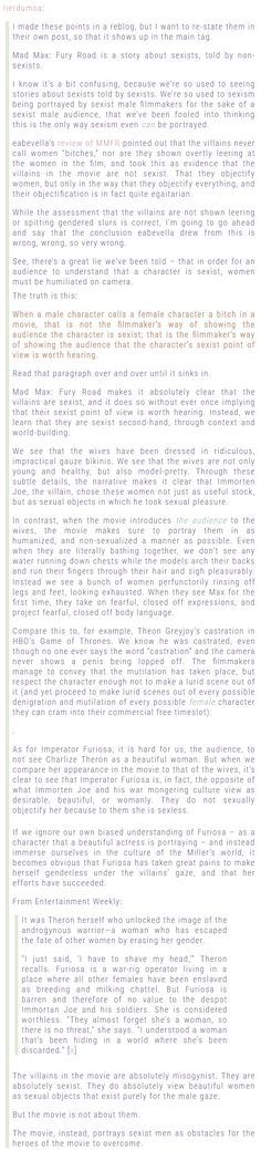 Mad Max: Fury Road is a story about sexists, told by non-sexists.  I know it's a bit confusing, because we're so used to seeing stories about sexists told by sexists. We're so used to sexism being portrayed by sexist male filmmakers for the sake of a sexist male audience, that we've been fooled into thinking this is the only way sexism even can be portrayed.
