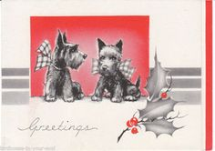 Scotties with Holiday Greetings. From eBay:  Charming vintage Christmas card  perfect to frame, give as a gift, or use for crafts or scrapbooking. Front of Card:   Scottish Terrier dogs with plaid bows around their neck.   Art Deco design.  Holly trim.   Greetings Inside Card:  Holly.  A Christmas right joyful right merry and gay and a New Year of gladness we wish you today. Back of Card:  A.C. Co.Vintage:  Undated 1930s to 1940sHeight of Card:  J