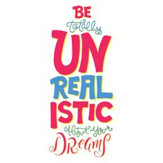 Be Totally Unrealistic About Your Dreams Art Print by Carl Miner - $15.00. Dreams, Art, Print, Illustration, Type, Typography, Lettering, Hand Drawn, Words, Quotes, Quotable