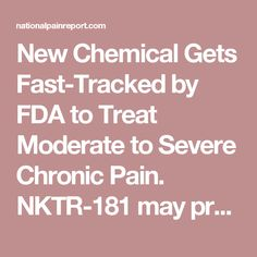 New Chemical Gets Fast-Tracked by FDA to Treat Moderate to Severe Chronic Pain. NKTR-181 may provide potent pain relief without the high or addiction concerns seen with standard opioids.
