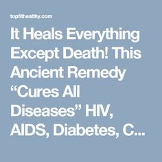 """It Heals Everything Except Death! This Ancient Remedy """"Cures All Diseases"""" HIV, AIDS, Diabetes, Cancer, Stroke, STDs, Arthritis & More … – TopFit LifeStyle"""
