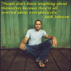 People don't know anything about themselves because they are all worried about everyone else. - Jack Johnson