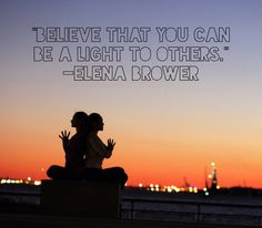 Believe that you can be a light to others. - Elena Brower