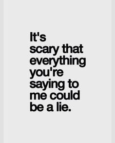 It's really scary to think that someone could constantly be lying to you. It's scary not to be able to trust someone in general.