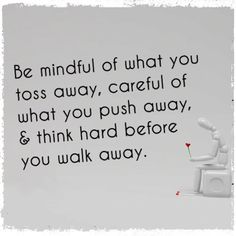 Be mindful of what you toss away, be careful of what you push away, & think hard before you walk away.  #life #quotes