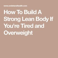 How To Build A Strong Lean Body If You're Tired and Overweight