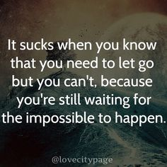 It sucks when you know that you need to let go but you can't because you're still waiting for the impossible to happen.  #writing #quotes #love #missing #impossible #happen #waiting #miracle #sucks #need #you