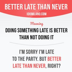 """Better late than never"" means ""doing something late is better than not doing it"". Example: I'm sorry I'm late to the party. But better late than never, right? Want to learn English? Choose your topic here: learzing.com #idiom #idioms #saying #sayings #phrase #phrases #expression #expressions #english #englishlanguage #learnenglish #studyenglish #language #vocabulary #dictionary #grammar #efl #esl #tesl #tefl #toefl #ielts #toeic #englishlearning #vocab #wordoftheday #phraseoftheday"