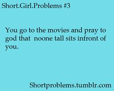 You go to the movies and pray to god that noone tall sits infront of you