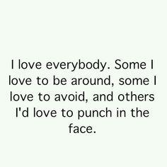 I love everybody...