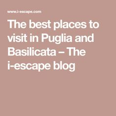 The best places to visit in Puglia and Basilicata – The i-escape blog