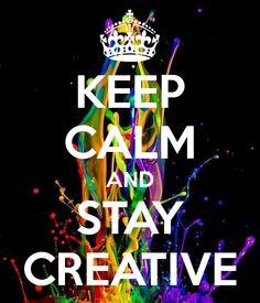KEEP CALM AND STAY CREATIVE
