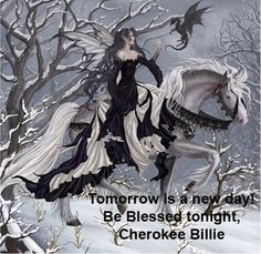 Good night all. May troubles be banished and angels guard your rest. Be Blessed, Cherokee Billie