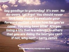 Say goodbye to yesterday.  Live for today!  You only have NOW!