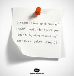 Sometimes I keep my distance not because I want to but I don't know what to do, where to start and what should I behave. -Kania CR - Quote From Recite.com