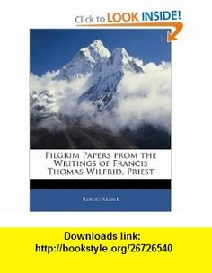 Pilgrim Papers from the Writings of Francis Thomas Wilfrid, Priest (9781141148219) Robert Keable , ISBN-10: 1141148218  , ISBN-13: 978-1141148219 ,  , tutorials , pdf , ebook , torrent , downloads , rapidshare , filesonic , hotfile , megaupload , fileserve