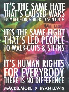 human rights for everybody. there is no difference! gay rights are human rights!