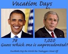 Well if this isn't just one big republican teabagger nightmare. The most inept president turns out to be the laziest one as well.  Let's put this further into perspective. Out of an 8 year presidency, Bush spent nearly 3 years of it on vacation.