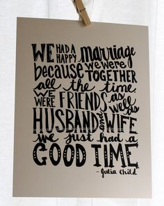 """""""We had a happy marriage because we were together all the time. We were friends as well as husband and wife. We just had a good time."""" - Julia Child #quotes"""