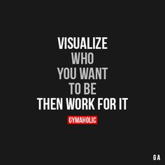 Visualize Who You Want To Be, Then Work For It Begin with an end in mind. Without a goal, you will go nowhere.