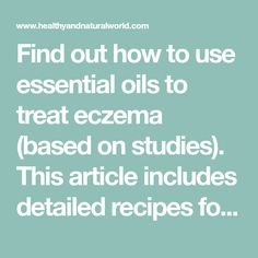 Find out how to use essential oils to treat eczema (based on studies). This article includes detailed recipes for making remedies for eczema.