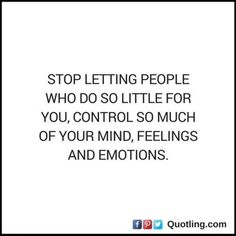 Stop letting people who do so little for you, control so   Feelings Quote