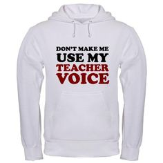 Don't make me use my teacher voice hoodie...Wish I had seen this before Christmas