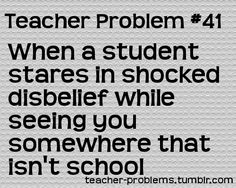 Teacher Problem #41  When a student stares in shocked disbelief while seeing you somewhere that isn't school  (Did they think I wasn't allowed to leave?)