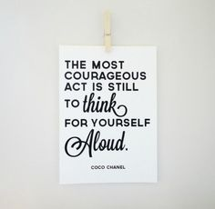'The most courageous act is still to think for yourself aloud' .... Coco Chanel.
