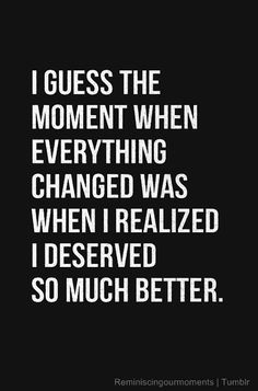 "You DO deserve better. | ""I guess the moment when everything changed was when I realized I deserved so much better."""