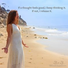 If a thought feels good, I keep thinking it. If not, I release it.