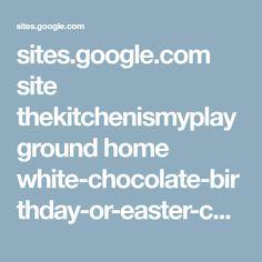 sites.google.com site thekitchenismyplayground home white-chocolate-birthday-or-easter-cake?tmpl=%2Fsystem%2Fapp%2Ftemplates%2Fprint%2F&showPrintDialog=1